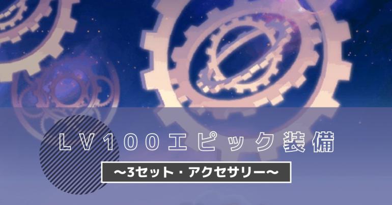 【エピック改変対応】Lv100エピック装備紹介~3セット・アクセサリー装備~